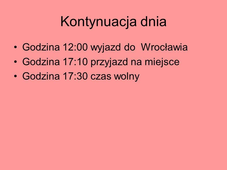 Kontynuacja dnia Godzina 12:00 wyjazd do Wrocławia