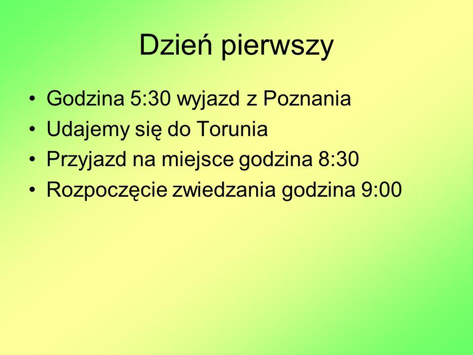 Dzień pierwszy Godzina 5:30 wyjazd z Poznania Udajemy się do Torunia