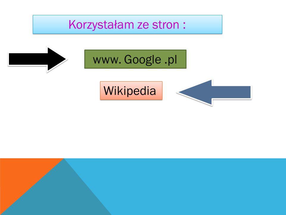 Korzystałam ze stron : www. Google .pl Wikipedia