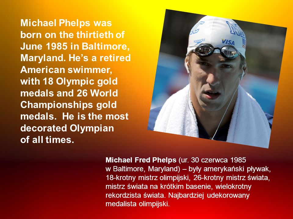 Michael Phelps was born on the thirtieth of June 1985 in Baltimore, Maryland. He's a retired American swimmer,