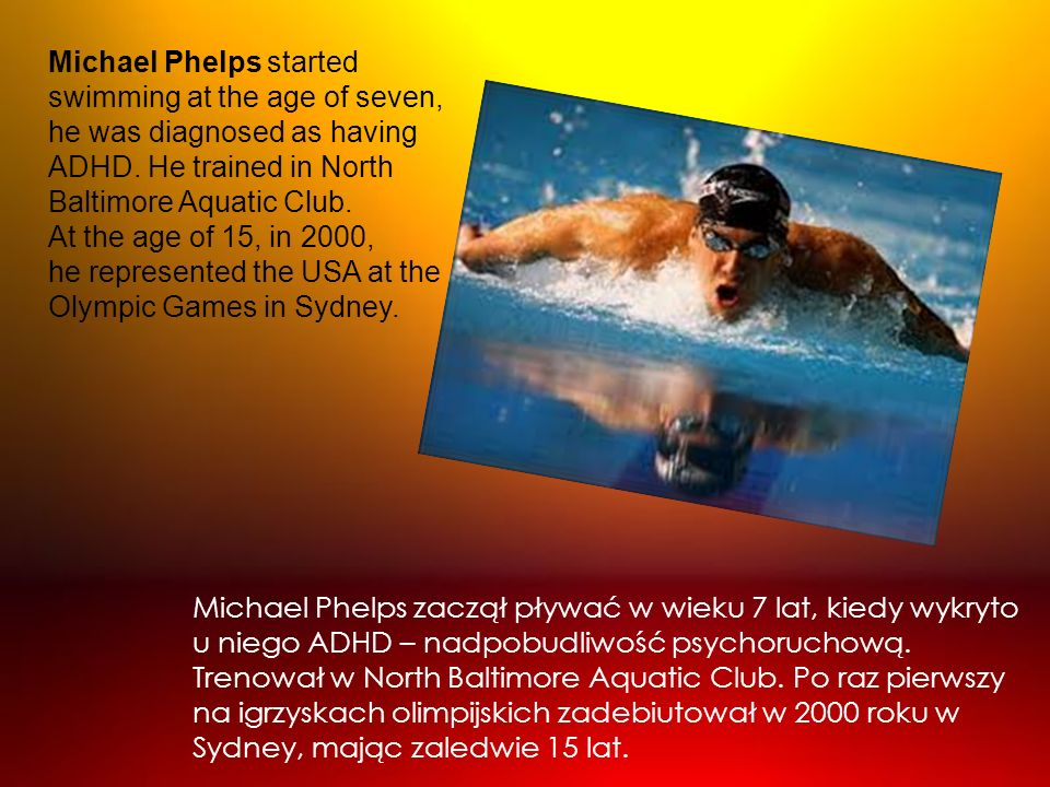Michael Phelps started swimming at the age of seven, he was diagnosed as having ADHD. He trained in North Baltimore Aquatic Club. At the age of 15, in 2000, he represented the USA at the Olympic Games in Sydney.