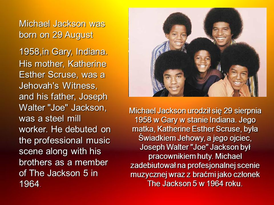 Michael Jackson was born on 29 August 1958,in Gary, Indiana