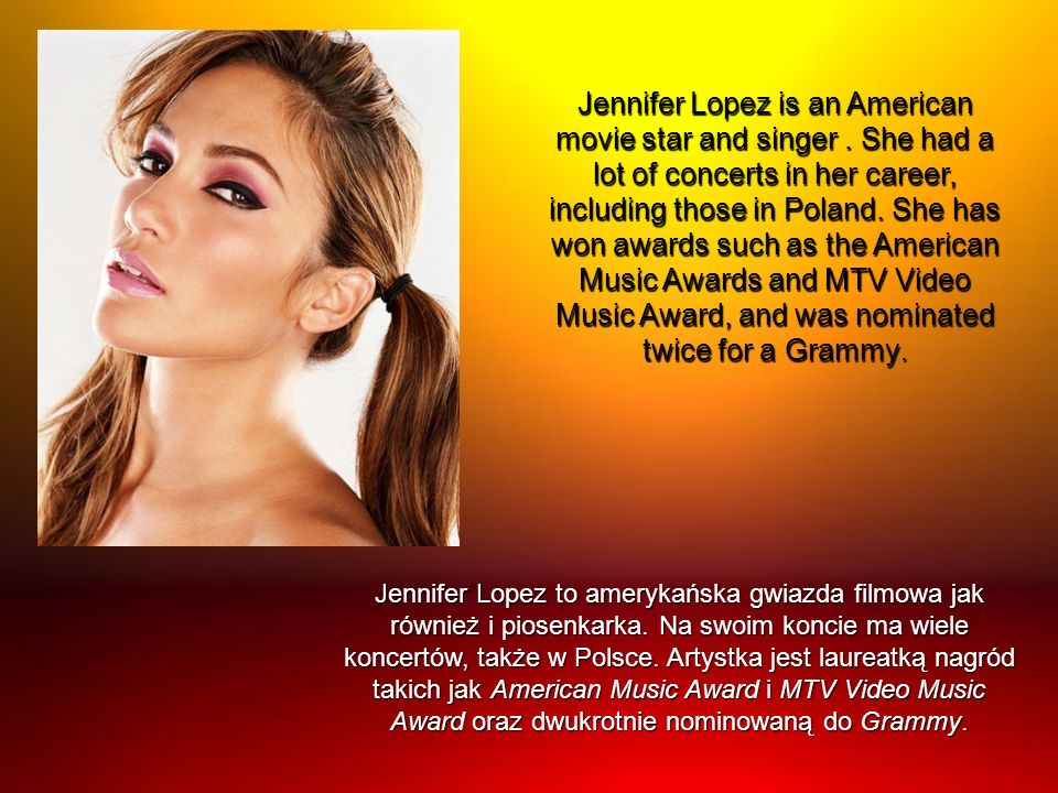 Jennifer Lopez is an American movie star and singer