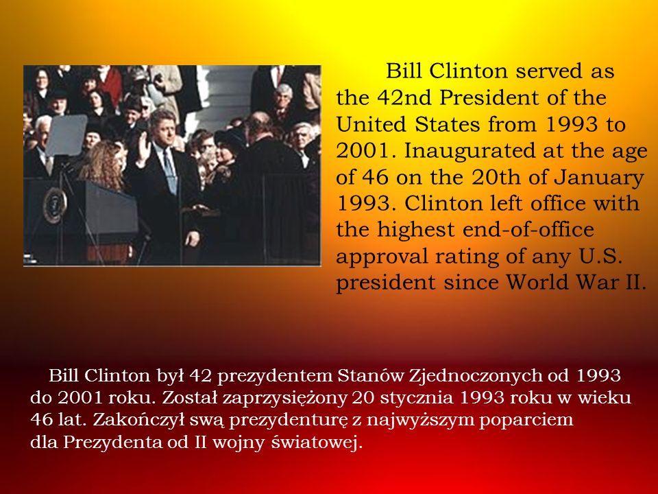 Bill Clinton served as the 42nd President of the United States from 1993 to 2001. Inaugurated at the age of 46 on the 20th of January 1993. Clinton left office with the highest end-of-office approval rating of any U.S. president since World War II.