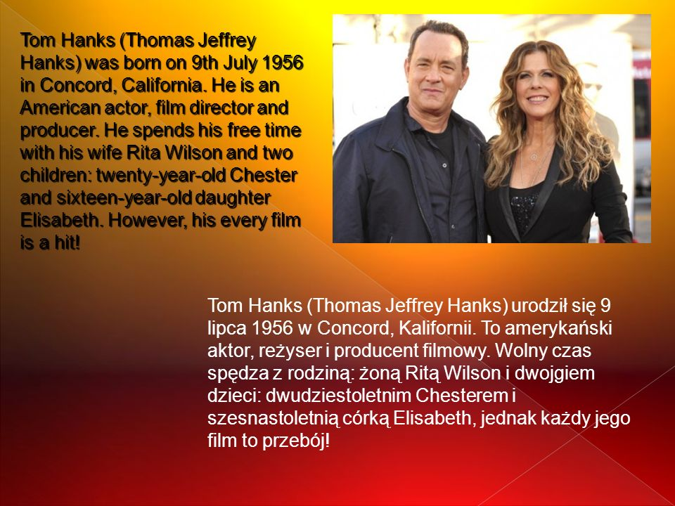 Tom Hanks (Thomas Jeffrey Hanks) was born on 9th July 1956 in Concord, California. He is an American actor, film director and producer. He spends his free time with his wife Rita Wilson and two children: twenty-year-old Chester and sixteen-year-old daughter Elisabeth. However, his every film is a hit!