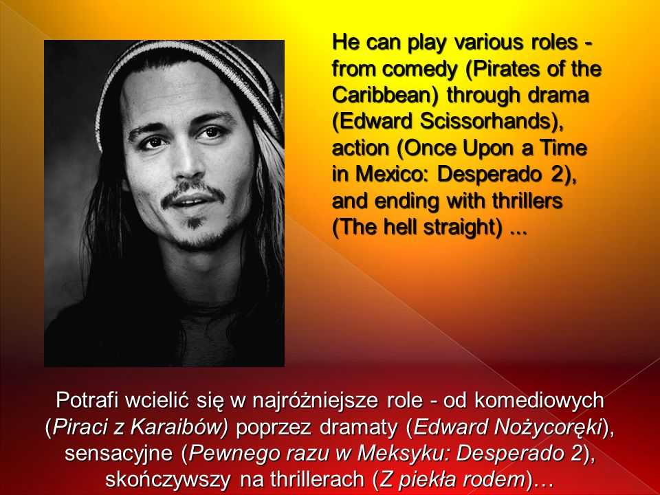 He can play various roles - from comedy (Pirates of the Caribbean) through drama (Edward Scissorhands), action (Once Upon a Time in Mexico: Desperado 2), and ending with thrillers (The hell straight) ...