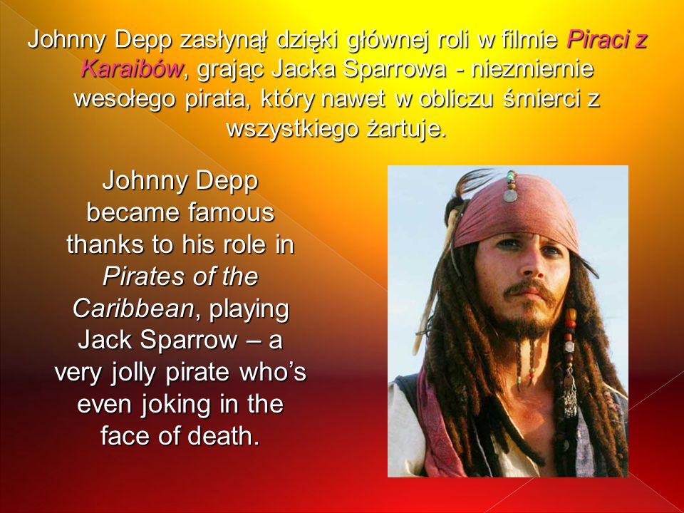 Johnny Depp zasłynął dzięki głównej roli w filmie Piraci z Karaibów, grając Jacka Sparrowa - niezmiernie wesołego pirata, który nawet w obliczu śmierci z wszystkiego żartuje.