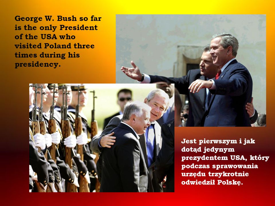 George W. Bush so far is the only President of the USA who visited Poland three times during his presidency.