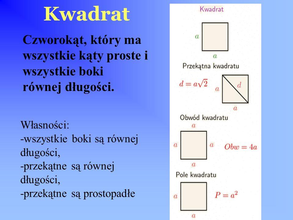 Kwadrat Czworokąt, który ma wszystkie kąty proste i wszystkie boki równej długości. Własności: -wszystkie boki są równej długości,
