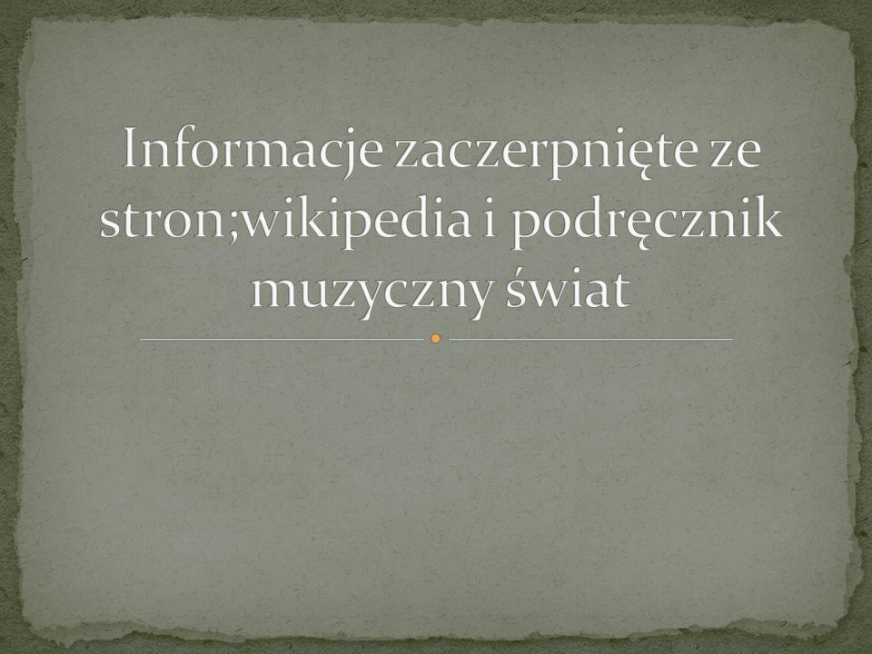 Informacje zaczerpnięte ze stron;wikipedia i podręcznik muzyczny świat
