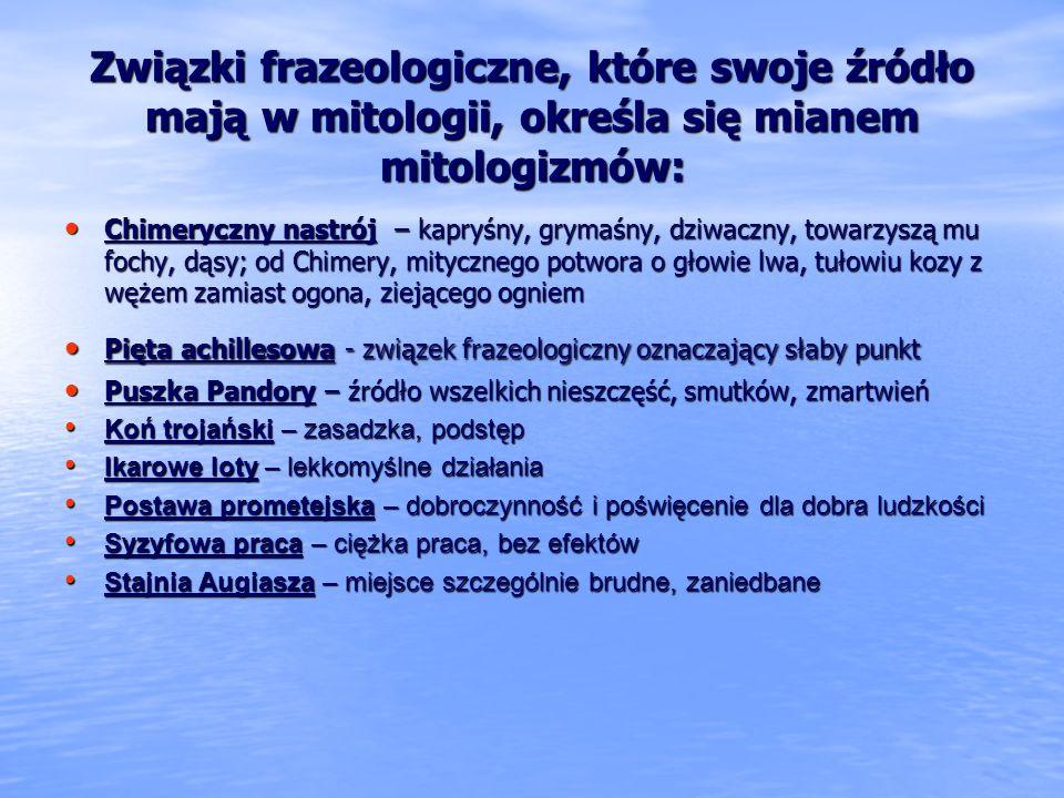 Związki frazeologiczne, które swoje źródło mają w mitologii, określa się mianem mitologizmów: