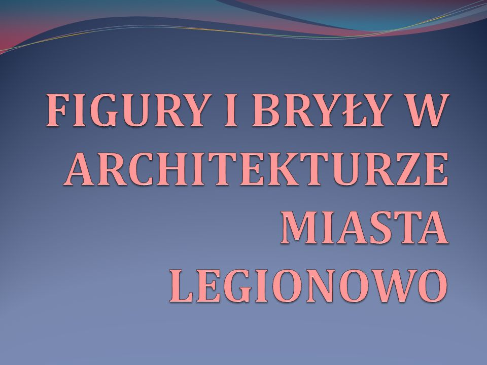 FIGURY I BRYŁY W ARCHITEKTURZE MIASTA LEGIONOWO