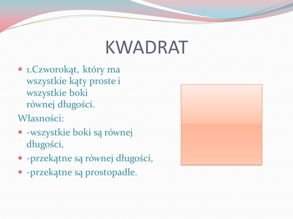 KWADRAT 1.Czworokąt, który ma wszystkie kąty proste i wszystkie boki równej długości. Własności: -wszystkie boki są równej długości,