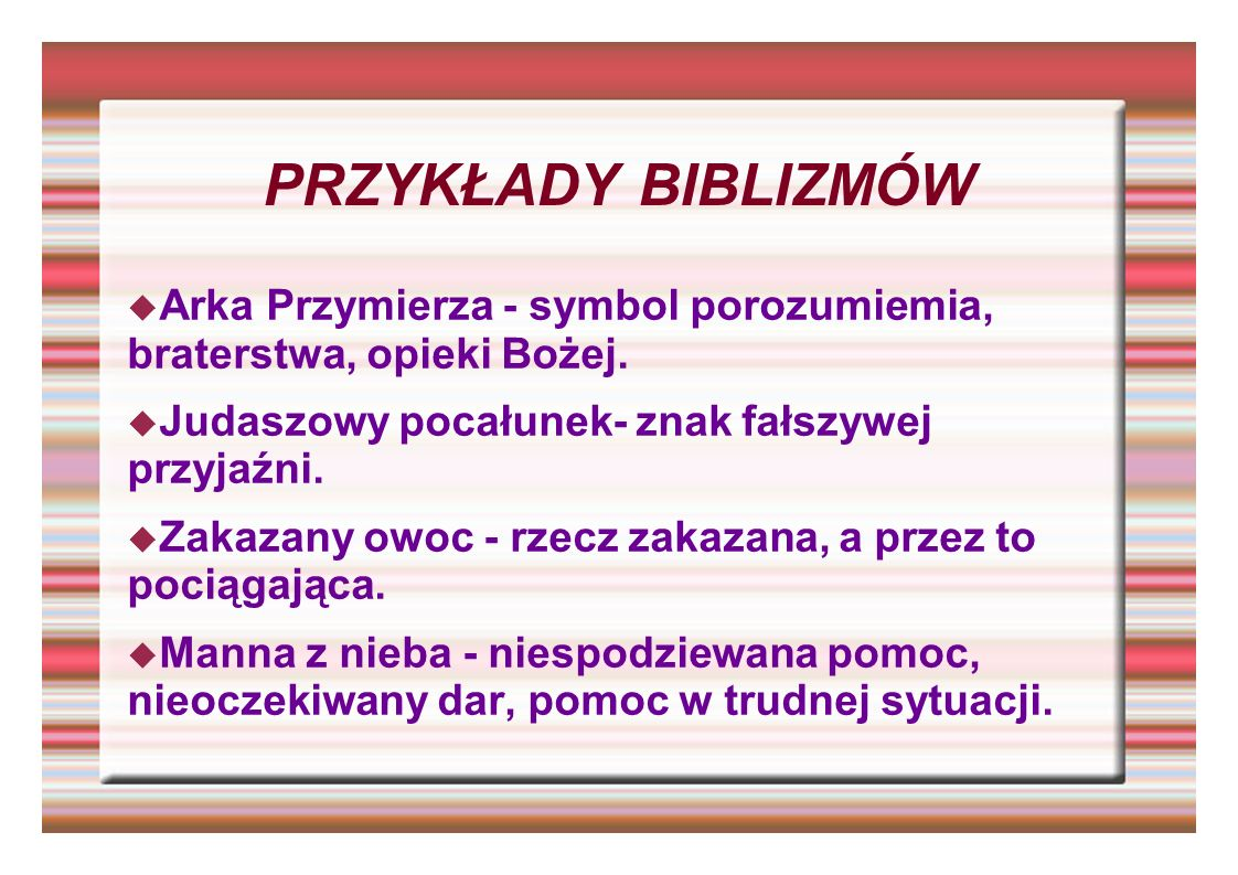PRZYKŁADY BIBLIZMÓWArka Przymierza - symbol porozumiemia, braterstwa, opieki Bożej. Judaszowy pocałunek- znak fałszywej przyjaźni.