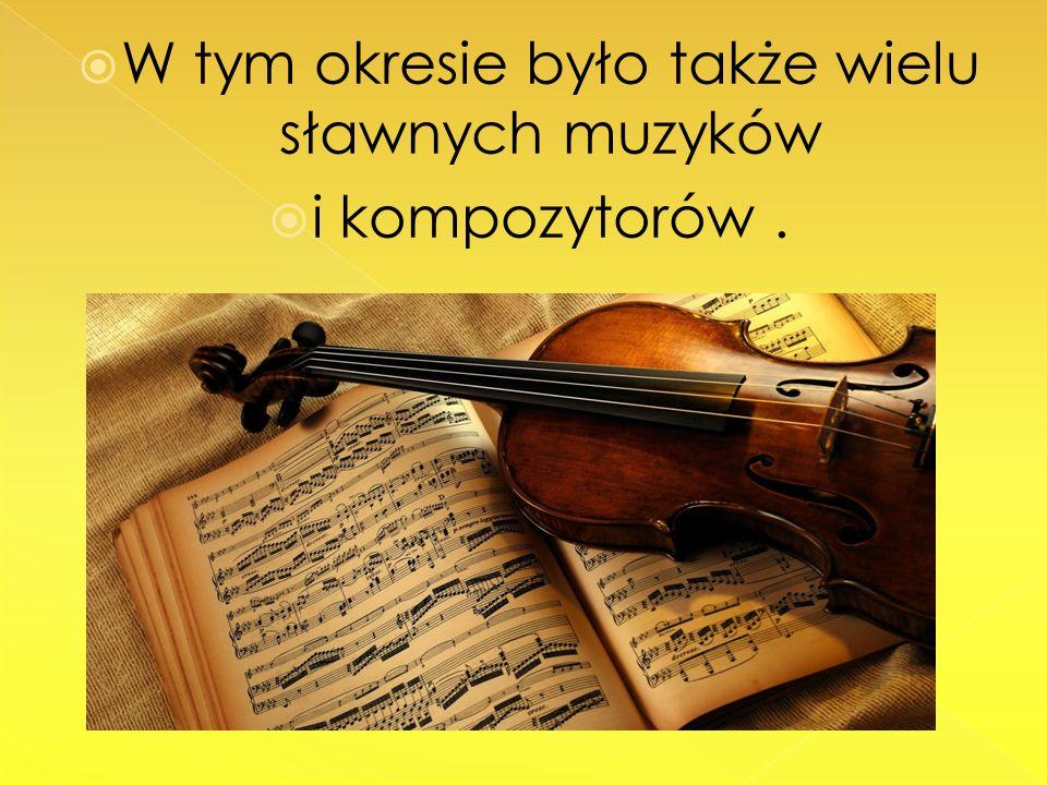 W tym okresie było także wielu sławnych muzyków