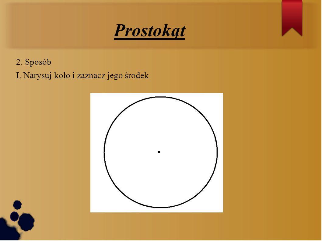 Prostokąt 2. Sposób I. Narysuj koło i zaznacz jego środek