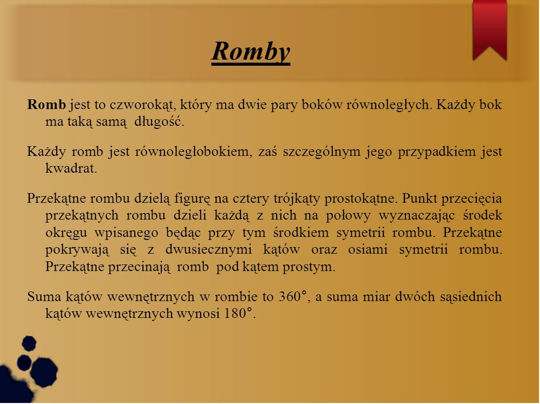 Romby Romb jest to czworokąt, który ma dwie pary boków równoległych. Każdy bok ma taką samą długość.