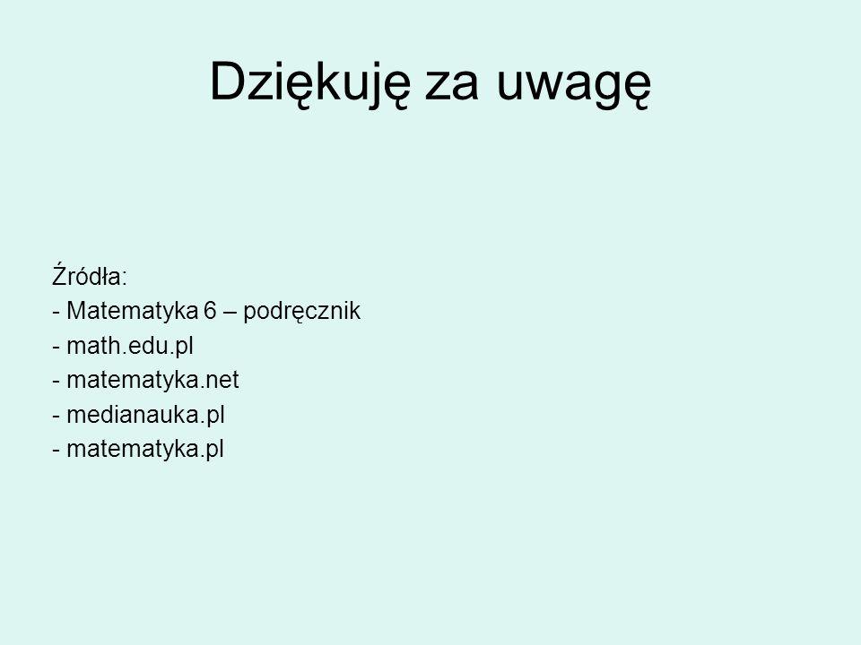 Dziękuję za uwagę Źródła: - Matematyka 6 – podręcznik - math.edu.pl