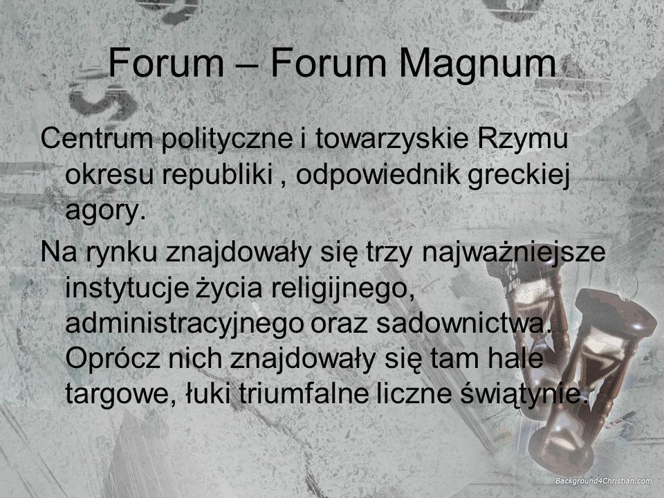Forum – Forum Magnum Centrum polityczne i towarzyskie Rzymu okresu republiki , odpowiednik greckiej agory.