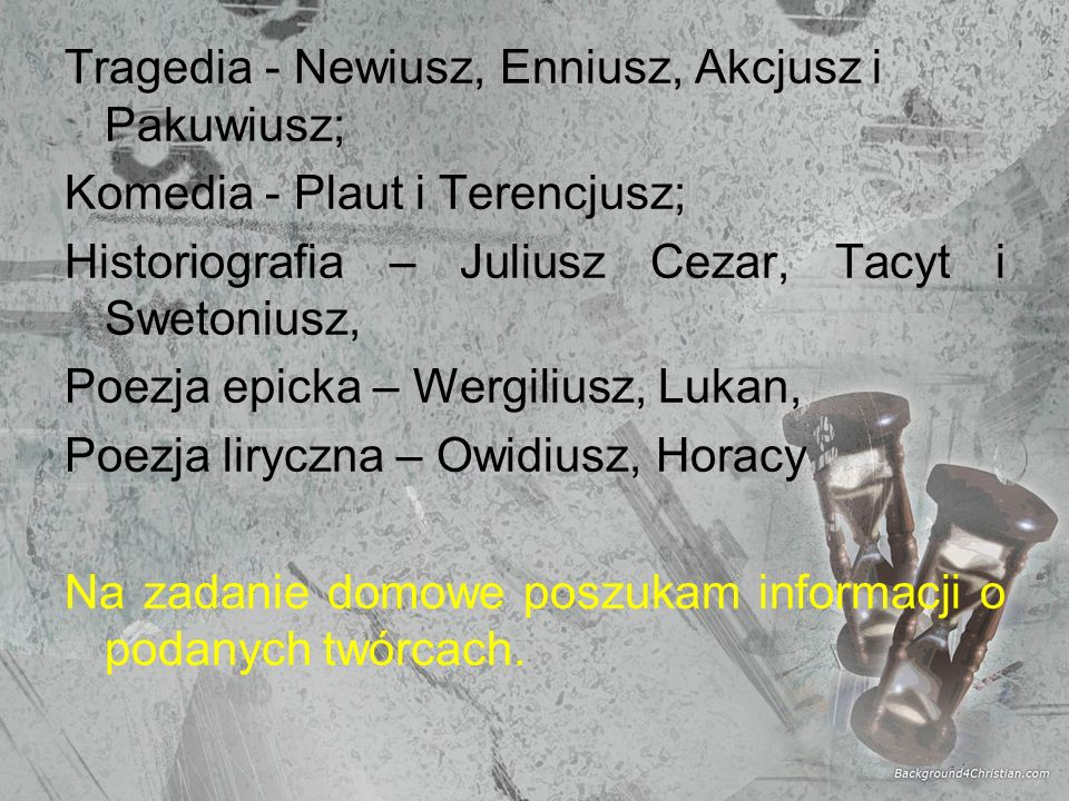 Tragedia - Newiusz, Enniusz, Akcjusz i Pakuwiusz; Komedia - Plaut i Terencjusz; Historiografia – Juliusz Cezar, Tacyt i Swetoniusz, Poezja epicka – Wergiliusz, Lukan, Poezja liryczna – Owidiusz, Horacy Na zadanie domowe poszukam informacji o podanych twórcach.