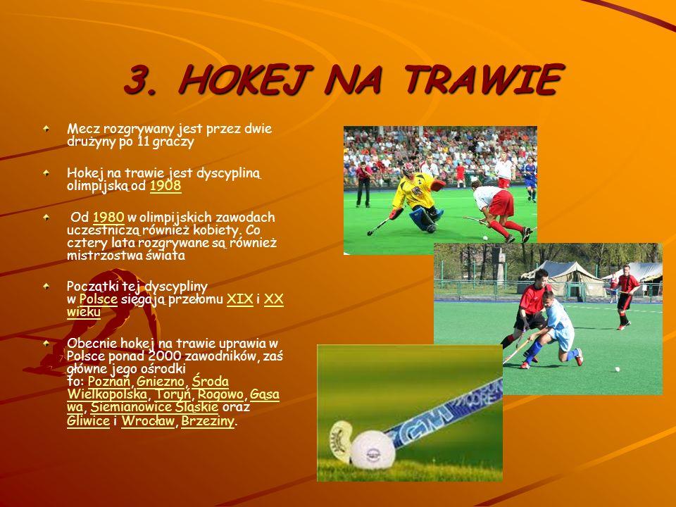 3. HOKEJ NA TRAWIE Mecz rozgrywany jest przez dwie drużyny po 11 graczy. Hokej na trawie jest dyscypliną olimpijską od 1908.