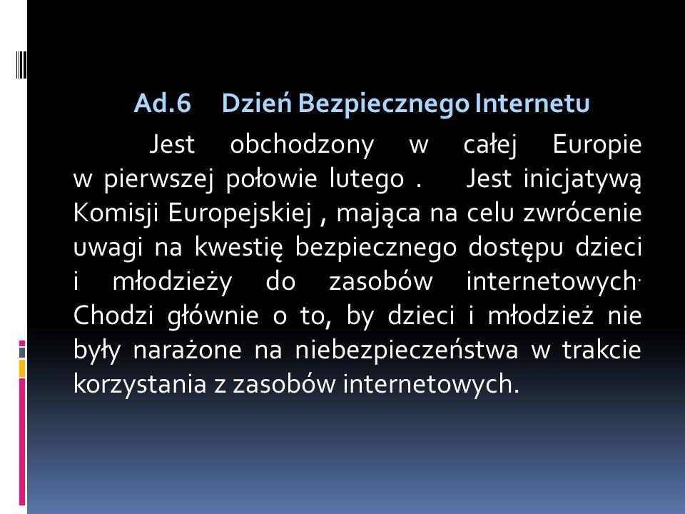 Ad.6 Dzień Bezpiecznego Internetu Jest obchodzony w całej Europie w pierwszej połowie lutego .