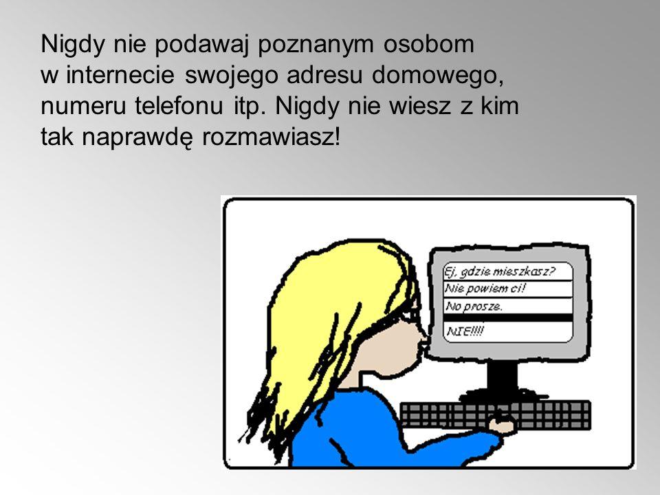 Nigdy nie podawaj poznanym osobom w internecie swojego adresu domowego, numeru telefonu itp.