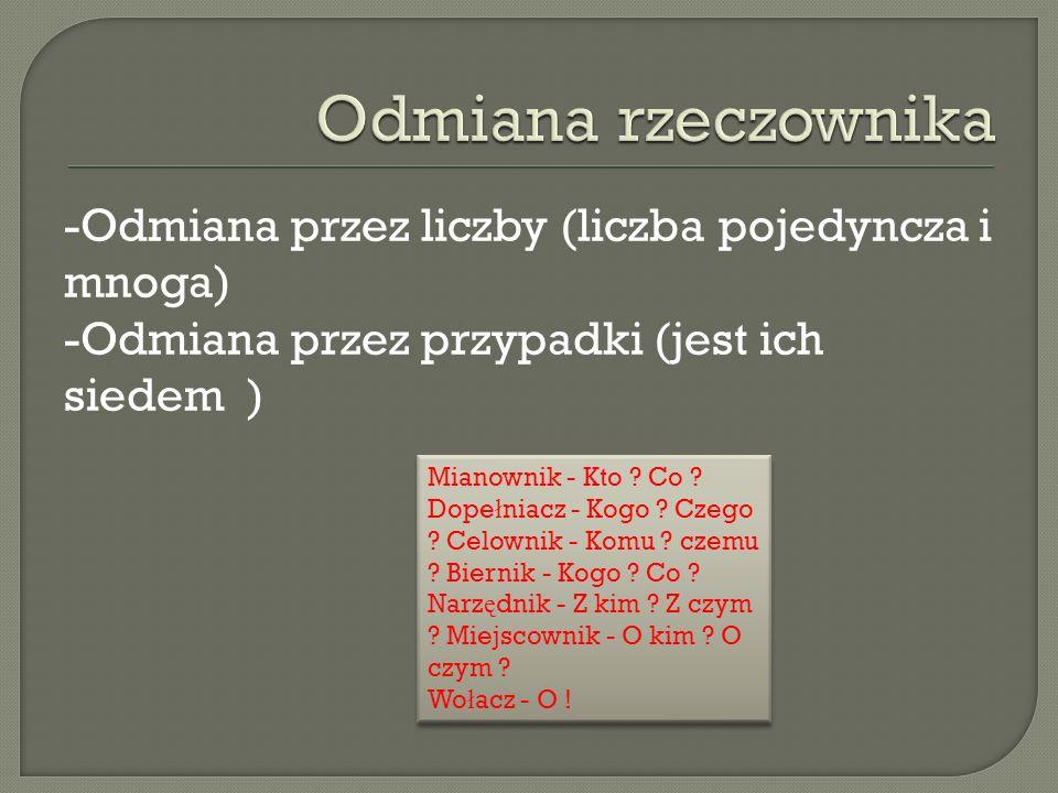 Odmiana rzeczownika -Odmiana przez liczby (liczba pojedyncza i mnoga) -Odmiana przez przypadki (jest ich siedem )