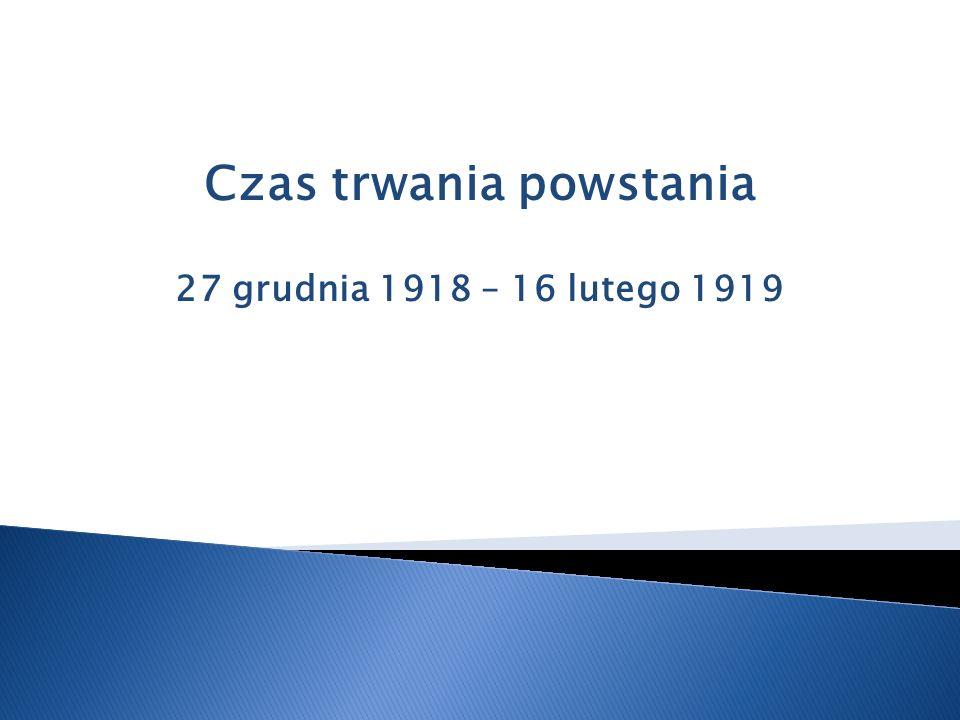 Czas trwania powstania 27 grudnia 1918 – 16 lutego 1919