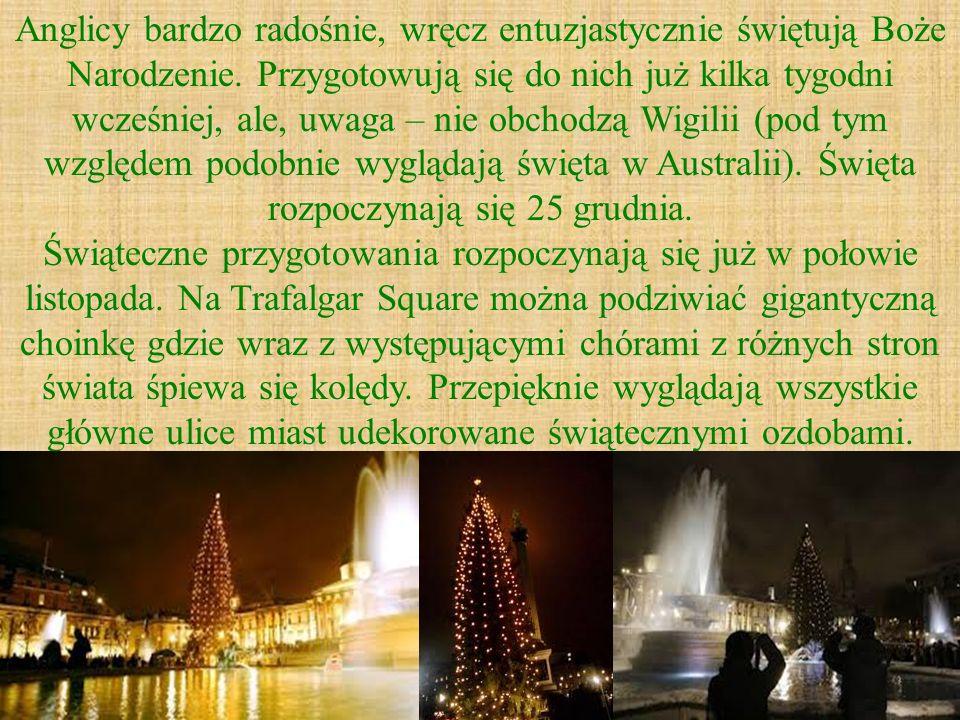 Anglicy bardzo radośnie, wręcz entuzjastycznie świętują Boże Narodzenie. Przygotowują się do nich już kilka tygodni wcześniej, ale, uwaga – nie obchodzą Wigilii (pod tym względem podobnie wyglądają święta w Australii). Święta rozpoczynają się 25 grudnia.