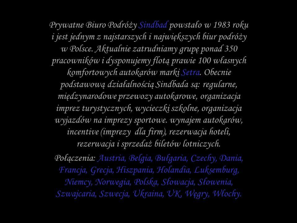 Prywatne Biuro Podróży Sindbad powstało w 1983 roku i jest jednym z najstarszych i największych biur podróży w Polsce. Aktualnie zatrudniamy grupę ponad 350 pracowników i dysponujemy flotą prawie 100 własnych komfortowych autokarów marki Setra. Obecnie podstawową działalnością Sindbada są: regularne, międzynarodowe przewozy autokarowe, organizacja imprez turystycznych, wycieczki szkolne, organizacja wyjazdów na imprezy sportowe. wynajem autokarów, incentive (imprezy dla firm), rezerwacja hoteli, rezerwacja i sprzedaż biletów lotniczych.