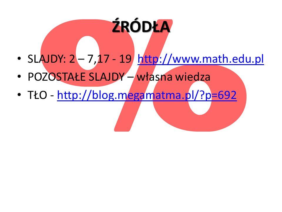 ŹRÓDŁA SLAJDY: 2 – 7,17 - 19 http://www.math.edu.pl