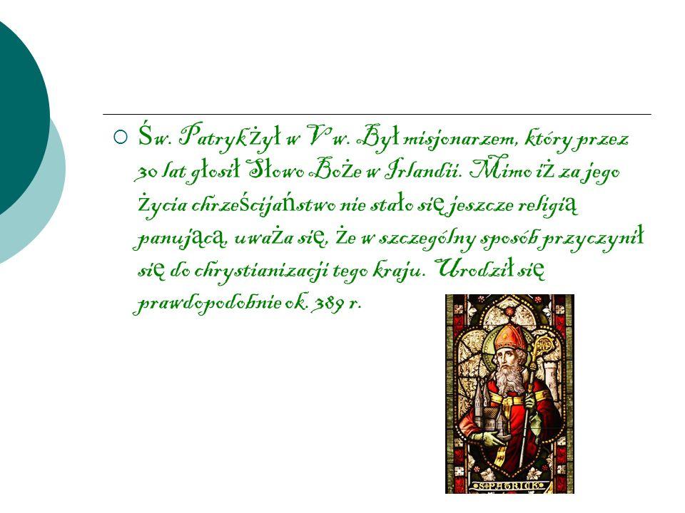 Św.Patryk żył w V w. Był misjonarzem, który przez 30 lat głosił Słowo Boże w Irlandii.