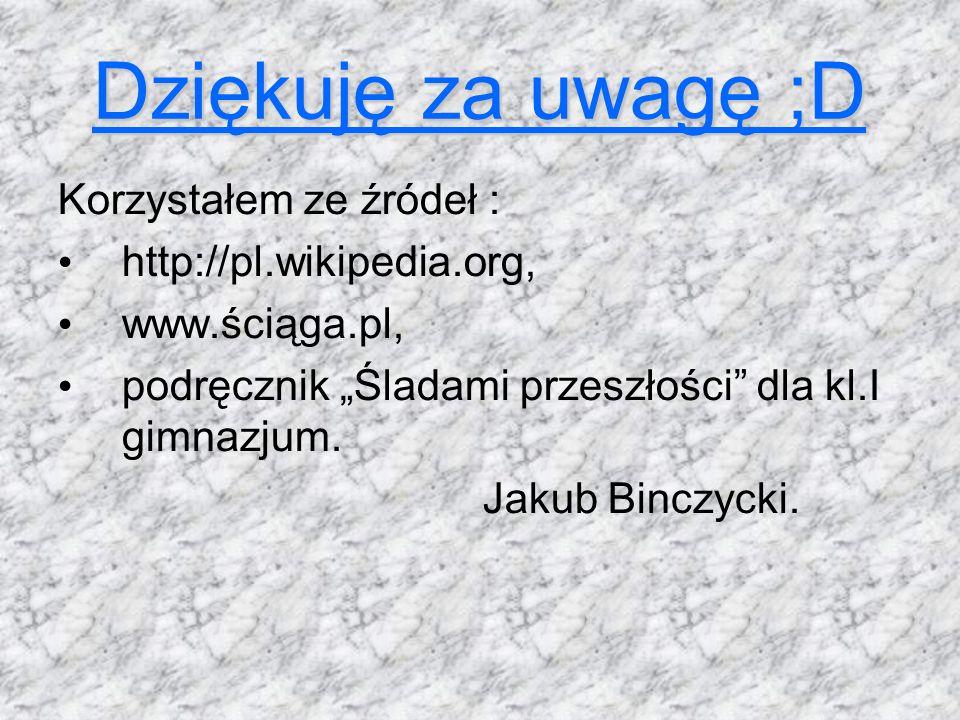 Dziękuję za uwagę ;D Korzystałem ze źródeł : http://pl.wikipedia.org,