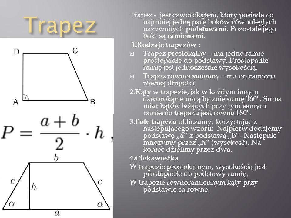 Trapez Trapez - jest czworokątem, który posiada co najmniej jedną parę boków równoległych nazywanych podstawami. Pozostałe jego boki są ramionami.