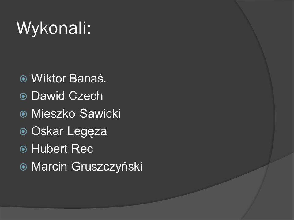 Wykonali: Wiktor Banaś. Dawid Czech Mieszko Sawicki Oskar Legęza