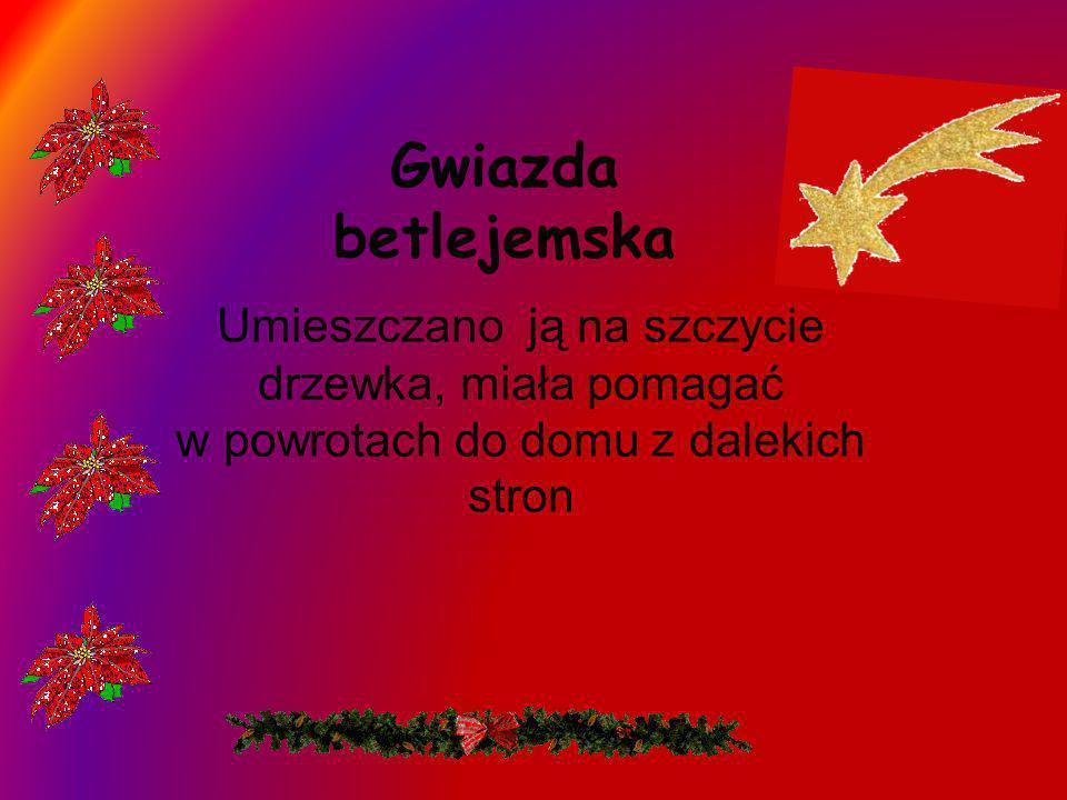 Gwiazda betlejemskaUmieszczano ją na szczycie drzewka, miała pomagać w powrotach do domu z dalekich stron.