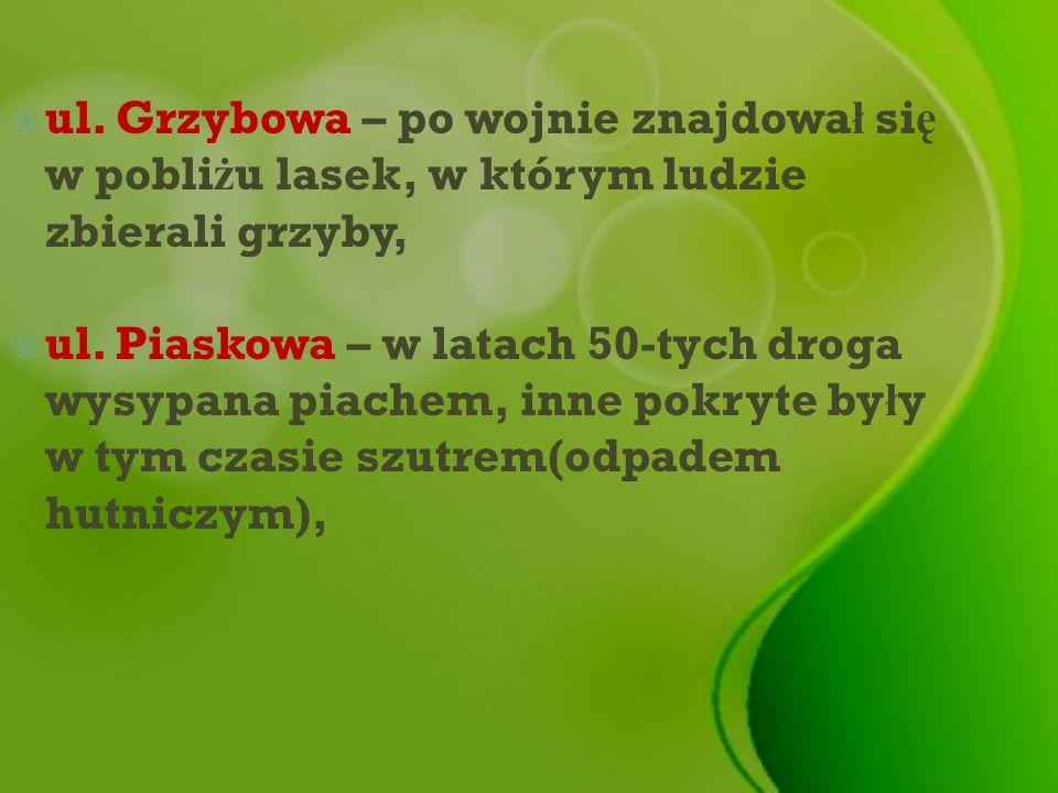 ul. Grzybowa – po wojnie znajdował się w pobliżu lasek, w którym ludzie zbierali grzyby,