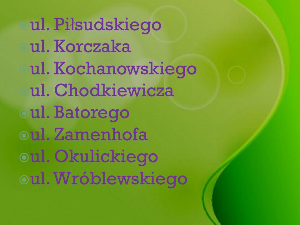 ul. Piłsudskiego ul. Korczaka. ul. Kochanowskiego. ul. Chodkiewicza. ul. Batorego. ul. Zamenhofa.