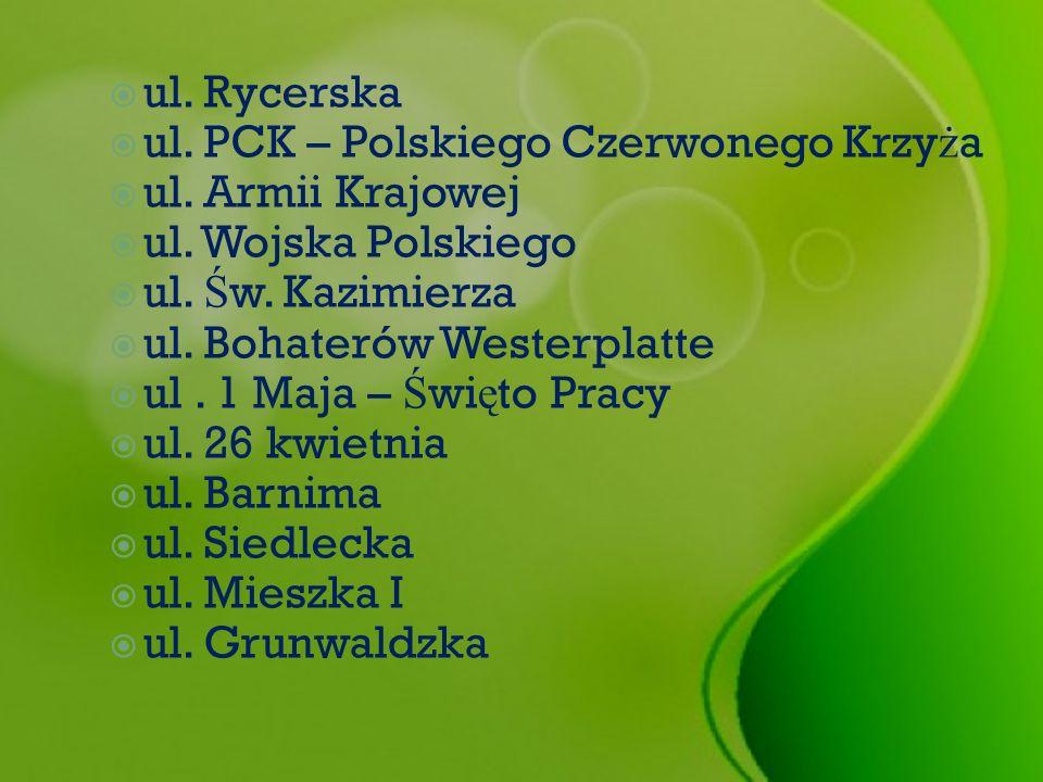 ul. Rycerska ul. PCK – Polskiego Czerwonego Krzyża. ul. Armii Krajowej. ul. Wojska Polskiego. ul. Św. Kazimierza.