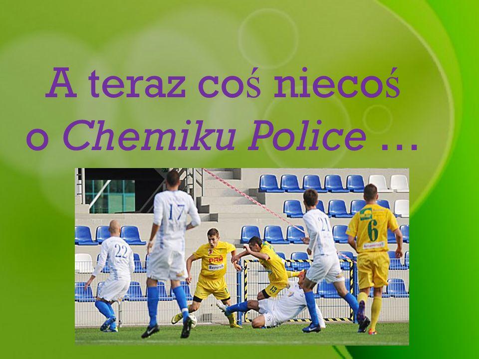 A teraz coś niecoś o Chemiku Police …