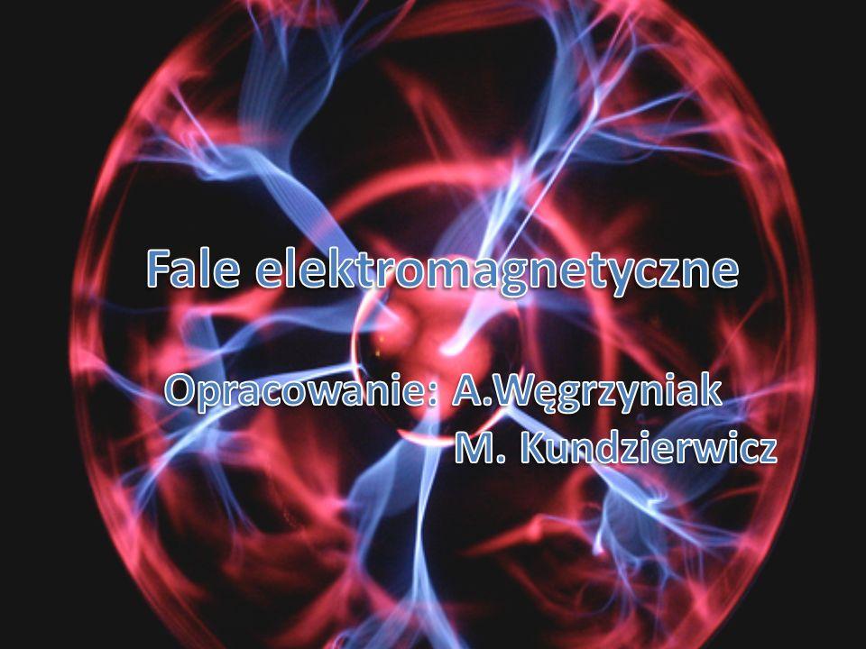 Fale elektromagnetyczne Opracowanie: A.Węgrzyniak M. Kundzierwicz
