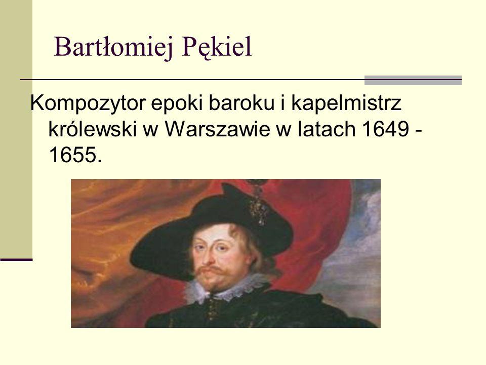 Bartłomiej Pękiel Kompozytor epoki baroku i kapelmistrz królewski w Warszawie w latach 1649 -1655.