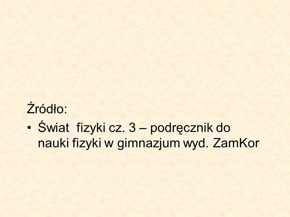 Źródło: Świat fizyki cz. 3 – podręcznik do nauki fizyki w gimnazjum wyd. ZamKor