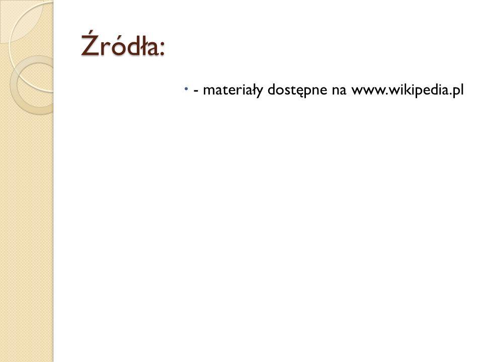 Źródła: - materiały dostępne na www.wikipedia.pl