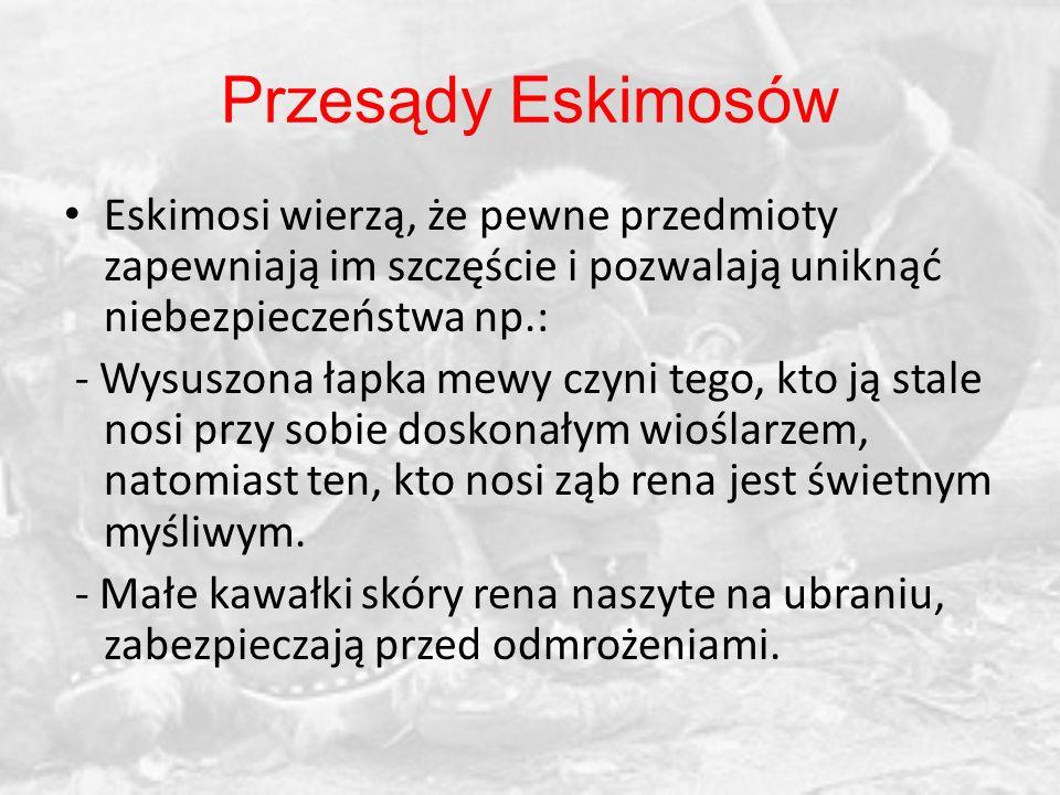 Przesądy Eskimosów Eskimosi wierzą, że pewne przedmioty zapewniają im szczęście i pozwalają uniknąć niebezpieczeństwa np.:
