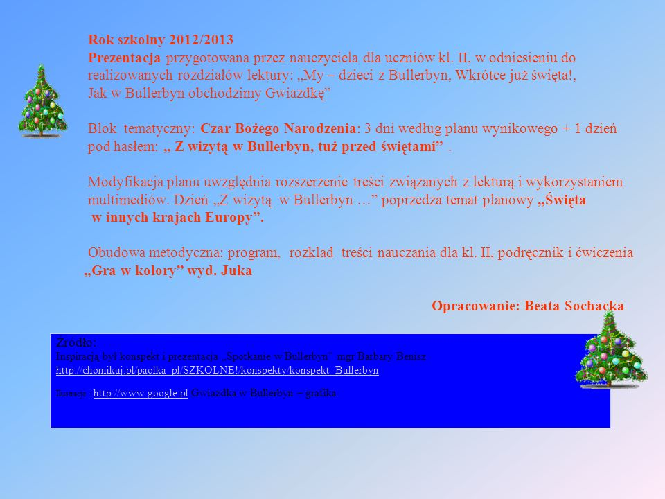 """Rok szkolny 2012/2013 Prezentacja przygotowana przez nauczyciela dla uczniów kl. II, w odniesieniu do realizowanych rozdziałów lektury: """"My – dzieci z Bullerbyn, Wkrótce już święta!, Jak w Bullerbyn obchodzimy Gwiazdkę Blok tematyczny: Czar Bożego Narodzenia: 3 dni według planu wynikowego + 1 dzień pod hasłem: """" Z wizytą w Bullerbyn, tuż przed świętami . Modyfikacja planu uwzględnia rozszerzenie treści związanych z lekturą i wykorzystaniem multimediów. Dzień """"Z wizytą w Bullerbyn … poprzedza temat planowy """"Święta w innych krajach Europy . Obudowa metodyczna: program, rozklad treści nauczania dla kl. II, podręcznik i ćwiczenia """"Gra w kolory wyd. Juka Opracowanie: Beata Sochacka"""