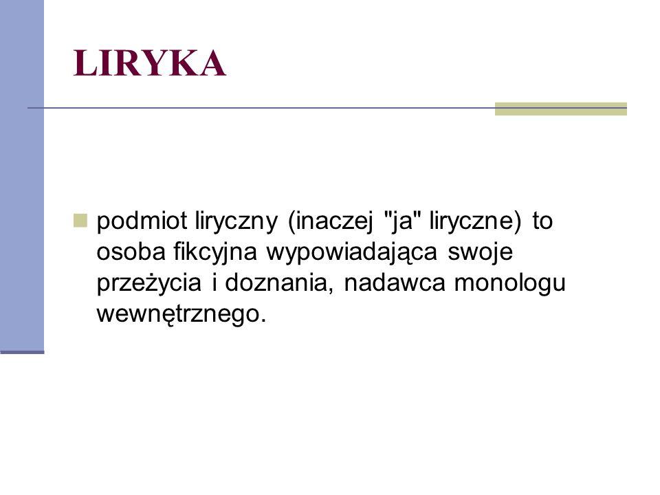 LIRYKA podmiot liryczny (inaczej ja liryczne) to osoba fikcyjna wypowiadająca swoje przeżycia i doznania, nadawca monologu wewnętrznego.