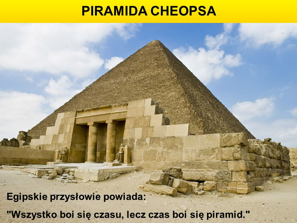 PIRAMIDA CHEOPSA Egipskie przysłowie powiada: