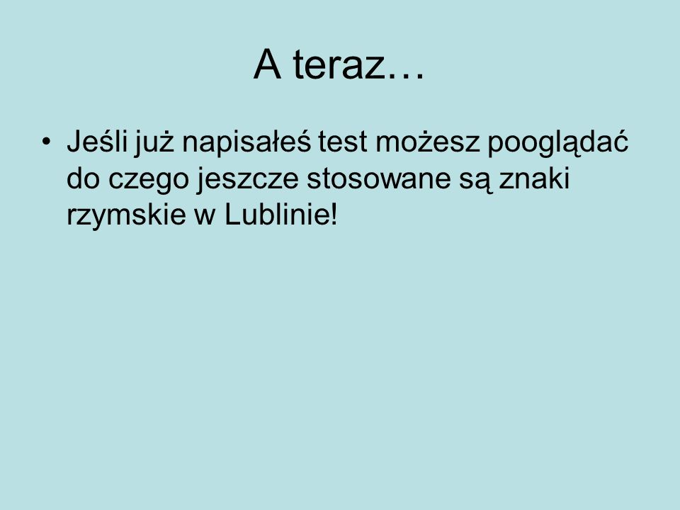 A teraz… Jeśli już napisałeś test możesz pooglądać do czego jeszcze stosowane są znaki rzymskie w Lublinie!